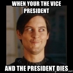 Tobey_Maguire - when your the vice president  and the president dies