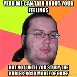 Butthurt Dweller - Yeah we can talk about your feelings but not until you study the kubler-Ross model of grief