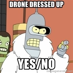 bender blackjack and hookers - Drone Dressed up yes/no