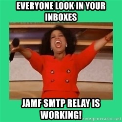 Oprah Car - EVERYONE LOOK IN YOUR INBOXES JAMF SMTP RELAY IS WORKING!