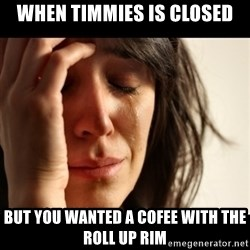 crying girl sad - when timmies is closed but you wanted a cofee with the roll up rim