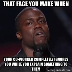 Kevin Hart Face - That face you make when YOUR CO-WORKER COMPLETELY IGNORES YOU while you explain something to them