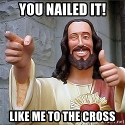 jesus says - You nailed it! Like me to the cross