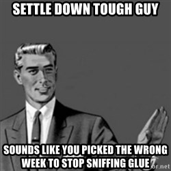Correction Guy - settle down tough guy sounds like you picked the wrong week to stop sniffing glue