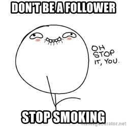 oh stop it you guy - DON'T BE A FOLLOWER STOP SMOKING