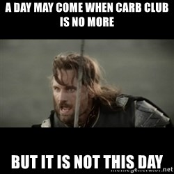 But it is not this Day ARAGORN - A day may come when carb club is no more but it is not this day