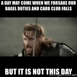 But it is not this Day ARAGORN - a day may come when we forsake our bagel duties and carb club falls but it is not this day