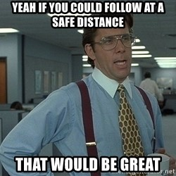 Bill Lumbergh - Yeah IF you could Follow at a safe distance that would be great