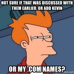 Futurama Fry - not sure if that was discussed with them earlier. or add kevin or my .com names?