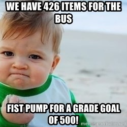 fist pump baby - We have 426 items for the bus Fist pump for a grade goal of 500!
