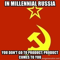 In Soviet Russia - In Millennial Russia You don't go to product, product comes to you
