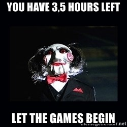 saw jigsaw meme - you have 3,5 hours left Let the games begin