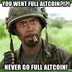 went full retard - you went full altcoin?!?! never go full altcoin!