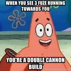 Happily Oblivious Patrick - when you see 3 fuze running towards you you're a double cannon build