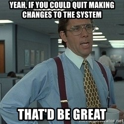 Bill Lumbergh - Yeah, if you could quit making changes to the system That'd be great