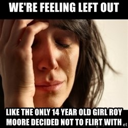 crying girl sad - we're feeling left out like the only 14 year old girl Roy moore decided not to flirt with