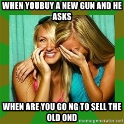 Laughing Girls  - When youbuy a new gun and he asks When are you go ng to sell the old ond