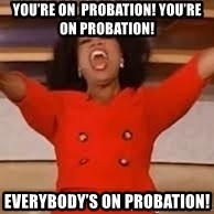 giving oprah - You're on  probation! You're on PrObation!  Everybody's On Probation!
