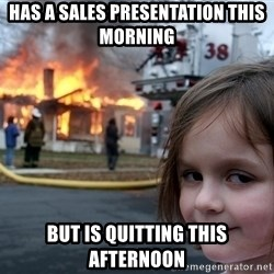 Disaster Girl - Has a sales presentation This morning but is quitting This Afternoon