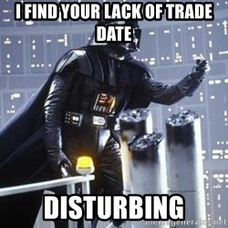 Darth Vader Shaking Fist - I find your lack of trade date Disturbing
