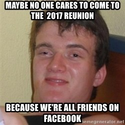 Really Stoned Guy - maybe no one cares to come to the  2017 reunion  because we're all friends on facebook