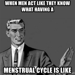 Correction Guy - When men act like they know what HAving a menstrual cycle is like