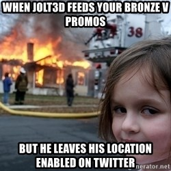 Disaster Girl - When jolt3d feeds your bronze v promos but he Leaves his location enabled on twitter