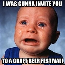 Crying Baby - I was gunna invite you  To a craft beer festival!