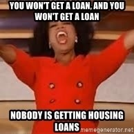 giving oprah - YOU won't get a loan, and you won't get a loan nobody is getting housing loans