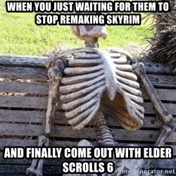 Waiting skeleton meme - When you just waiting for them to stop remaking skyrim and finally come out with Elder Scrolls 6