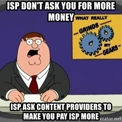 What really grinds my gears - ISP don't ask you for more money ISP ask Content providers to make You pay ISP more