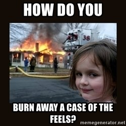 burning house girl - How do you  Burn away a case of the feels?