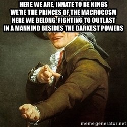 Ducreux - Here we are, innate to be kings  We're the princes of the macrocosm  Here we belong, fighting to outlast  In a mankind besides the darkest powers