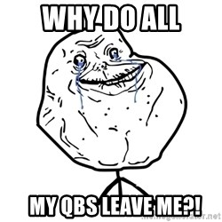 Forever Alone Guy - Why do all   my QBs leave me?!