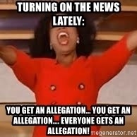 giving oprah - turning on the news lately: you get an allegation... You get an allegation.... Everyone gets an allegation!