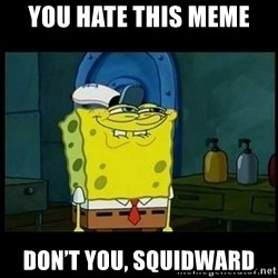 Don't you, Squidward? - You hate this meme Don't you, squidward