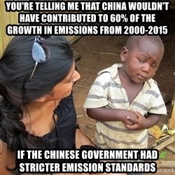 Skeptical African Child - You're telling me that china wouldn't have CONTRIBUTED to 60% of the growth in emissions from 2000-2015 if the chinese government had stricter emission standards