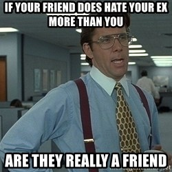 Bill Lumbergh - If your friend does hate yoUr ex more than you Are they really a friend