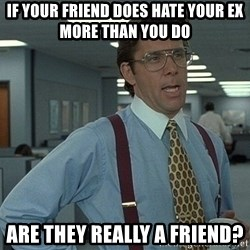 Bill Lumbergh - If your friend does hate your ex more than you do Are they really a friend?