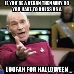 Why the fuck - if you're a vegan then why do you have to dress as a loofah for halloween