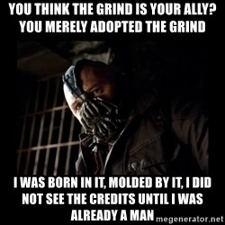Bane Meme - You think the grind is your ally? you merely adopted the grind I was born in it, molded by it, i did not see the credits until i was already a man