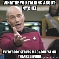 Captain Picard - what're you talking about, ny'chel everybody serves mac&cheese on thanksgiving!