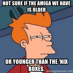 Futurama Fry - not sure if the amiga we have is older or younger than the 'nix boxes.