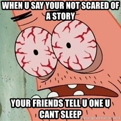 Patrick - WHEN U SAY YOUR NOT SCARED OF A STORY YOUR FRIENDS TELL U ONE U CANT SLEEP