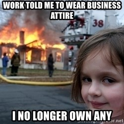 Disaster Girl - Work told me to wear business attire i no longer own any
