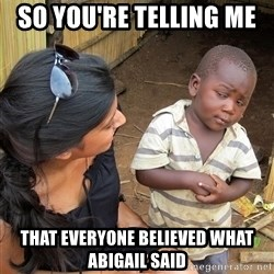Skeptical African Child - so you're telling me  that everyone believed what abigail said