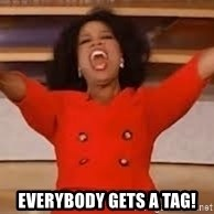 giving oprah - EVERYBODY GETS A TAG!