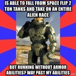 Halo Logic - is able to fall from space flip 2 ton tanks and take on an entire alien race But running without armor ABILITIES? way past my abilities