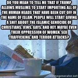 newspaper cat realization - Do you mean to tell me that if Trump allows Muslims to start importing all of the human heads that have been cut off in the name of Islam, people will start giving a shit about the Islamic genocide of Christians, Jews, gays, and hey, maybe even their oppression of women, sex trafficking, and terror attacks?