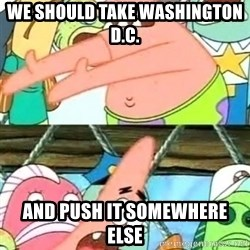 Push it Somewhere Else Patrick - we should take washington d.c. and push it somewhere else